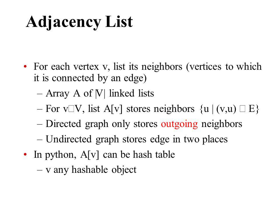 Adjacency List For each vertex v, list its neighbors (vertices to which it is connected by an edge) –Array A of || V || linked lists –For v V, list A[v] stores neighbors {u | (v,u) E} –Directed graph only stores outgoing neighbors –Undirected graph stores edge in two places In python, A[v] can be hash table –v any hashable object
