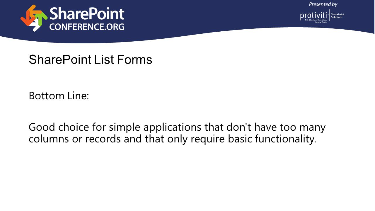 SharePoint List Forms Bottom Line: Good choice for simple applications that don t have too many columns or records and that only require basic functionality.