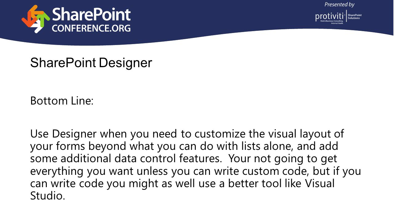 SharePoint Designer Bottom Line: Use Designer when you need to customize the visual layout of your forms beyond what you can do with lists alone, and add some additional data control features.