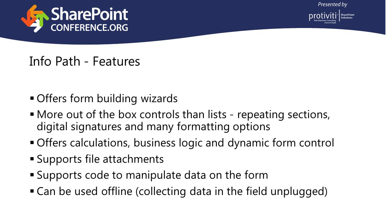 Info Path - Features Offers form building wizards More out of the box controls than lists - repeating sections, digital signatures and many formatting options Offers calculations, business logic and dynamic form control Supports file attachments Supports code to manipulate data on the form Can be used offline (collecting data in the field unplugged)