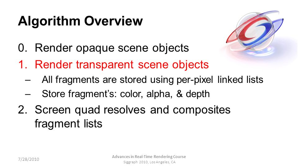 Algorithm Overview 0.Render opaque scene objects 1.Render transparent scene objects –All fragments are stored using per-pixel linked lists –Store frag