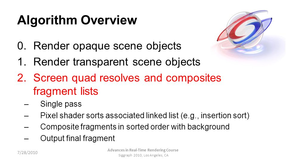 Algorithm Overview 0.Render opaque scene objects 1.Render transparent scene objects 2.Screen quad resolves and composites fragment lists –Single pass