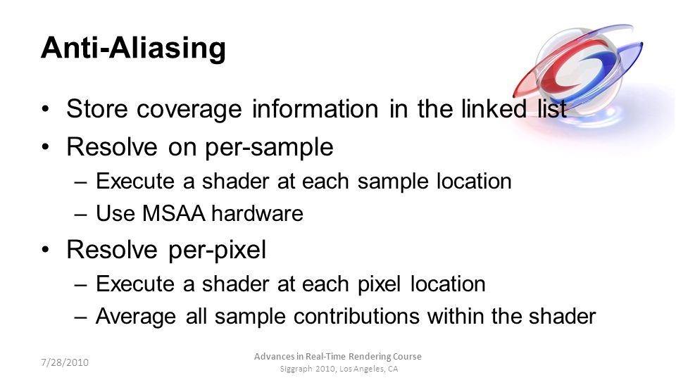 Anti-Aliasing Store coverage information in the linked list Resolve on per-sample –Execute a shader at each sample location –Use MSAA hardware Resolve