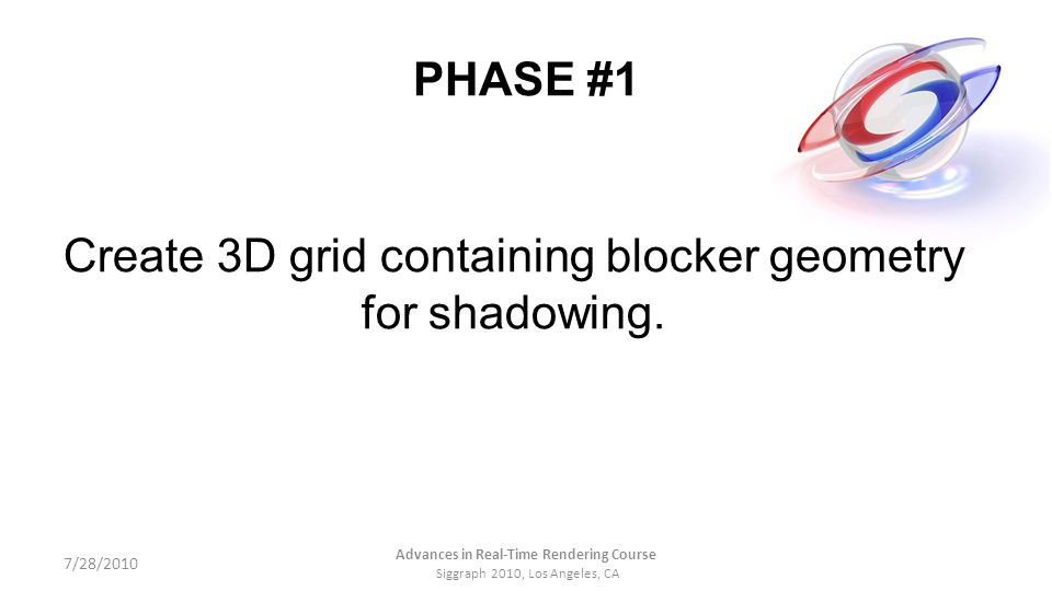 PHASE #1 Create 3D grid containing blocker geometry for shadowing. 7/28/2010 Advances in Real-Time Rendering Course Siggraph 2010, Los Angeles, CA