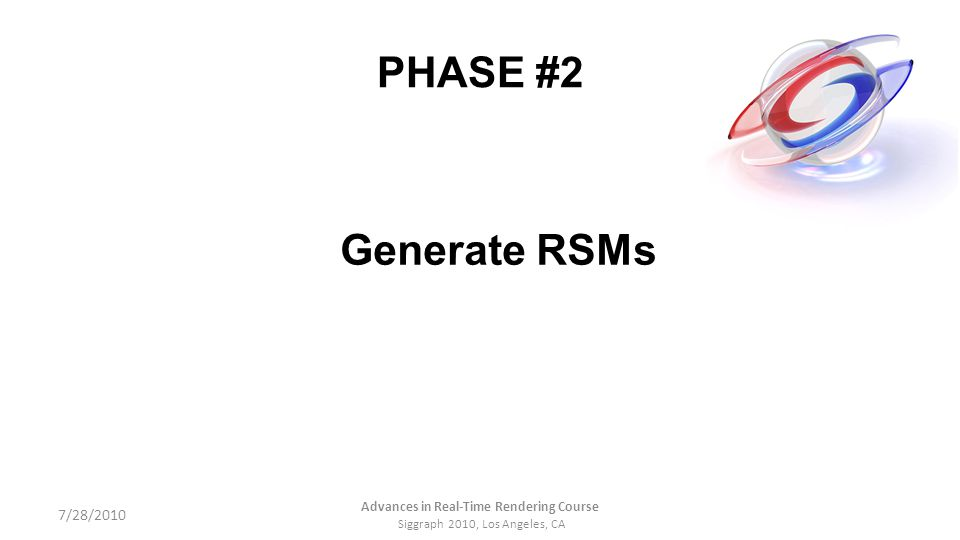 PHASE #2 Generate RSMs 7/28/2010 Advances in Real-Time Rendering Course Siggraph 2010, Los Angeles, CA