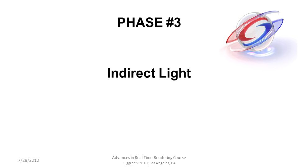 PHASE #3 Indirect Light 7/28/2010 Advances in Real-Time Rendering Course Siggraph 2010, Los Angeles, CA