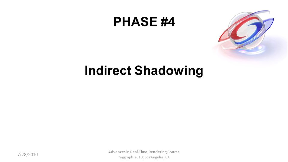 PHASE #4 Indirect Shadowing 7/28/2010 Advances in Real-Time Rendering Course Siggraph 2010, Los Angeles, CA
