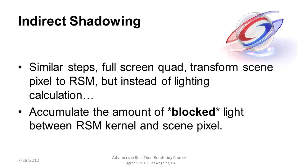 Indirect Shadowing Similar steps, full screen quad, transform scene pixel to RSM, but instead of lighting calculation… Accumulate the amount of *block