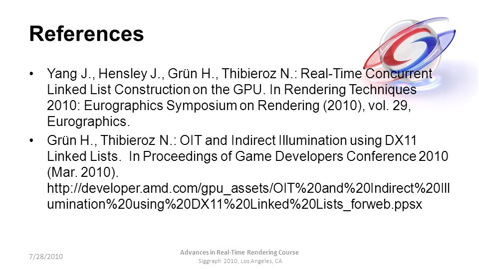 References Yang J., Hensley J., Grün H., Thibieroz N.: Real-Time Concurrent Linked List Construction on the GPU. In Rendering Techniques 2010: Eurogra