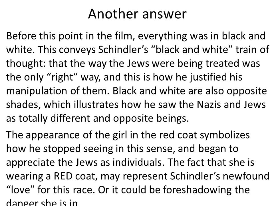 Another answer Before this point in the film, everything was in black and white. This conveys Schindlers black and white train of thought: that the wa
