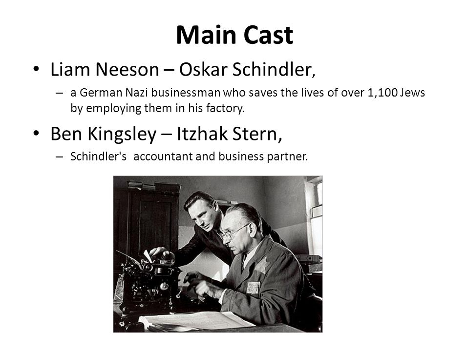 Main Cast Liam Neeson – Oskar Schindler, – a German Nazi businessman who saves the lives of over 1,100 Jews by employing them in his factory. Ben King