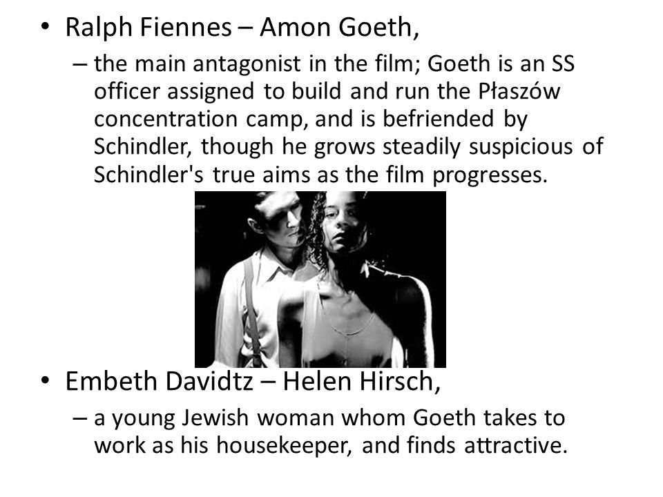 Ralph Fiennes – Amon Goeth, – the main antagonist in the film; Goeth is an SS officer assigned to build and run the Płaszów concentration camp, and is