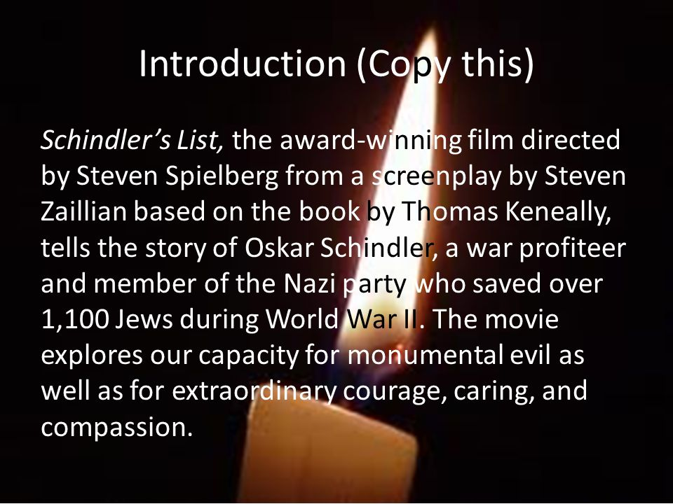 Steven Spielberg said this about the film: The film Schindlers List focuses on the years of the Holocausta time when millions of Jews and other men, women, and children were murdered solely because of their ancestry.