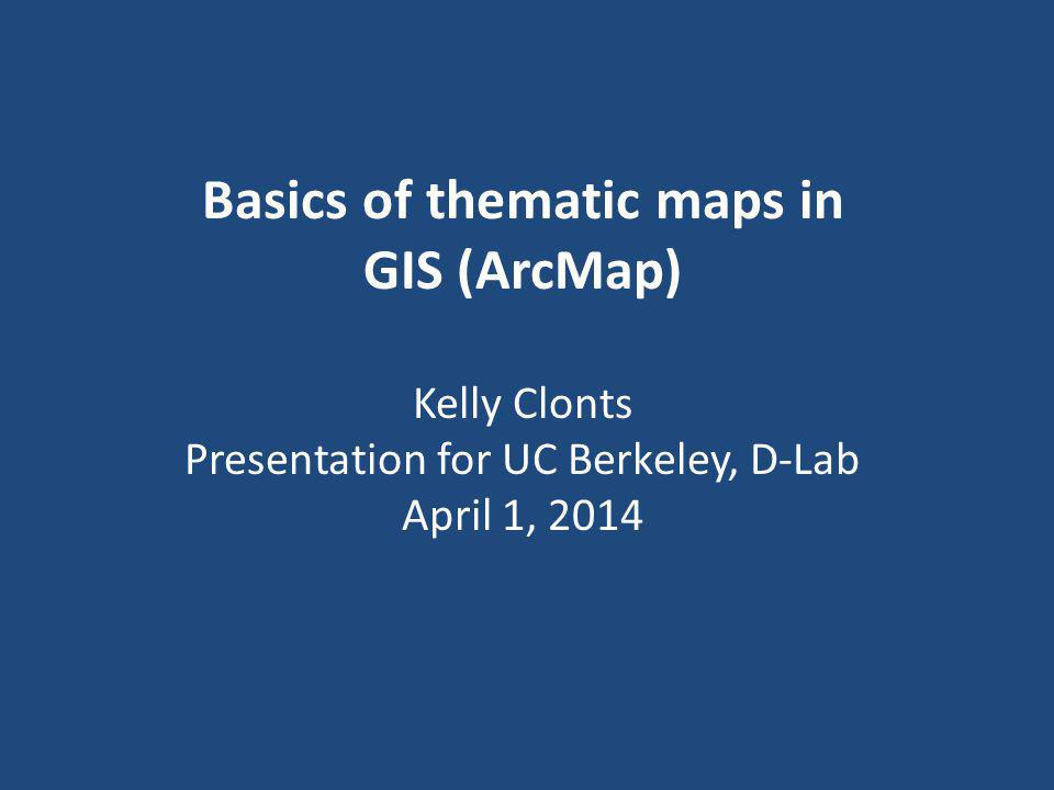Basics of thematic maps in GIS (ArcMap) Kelly Clonts Presentation for UC Berkeley, D-Lab April 1, 2014