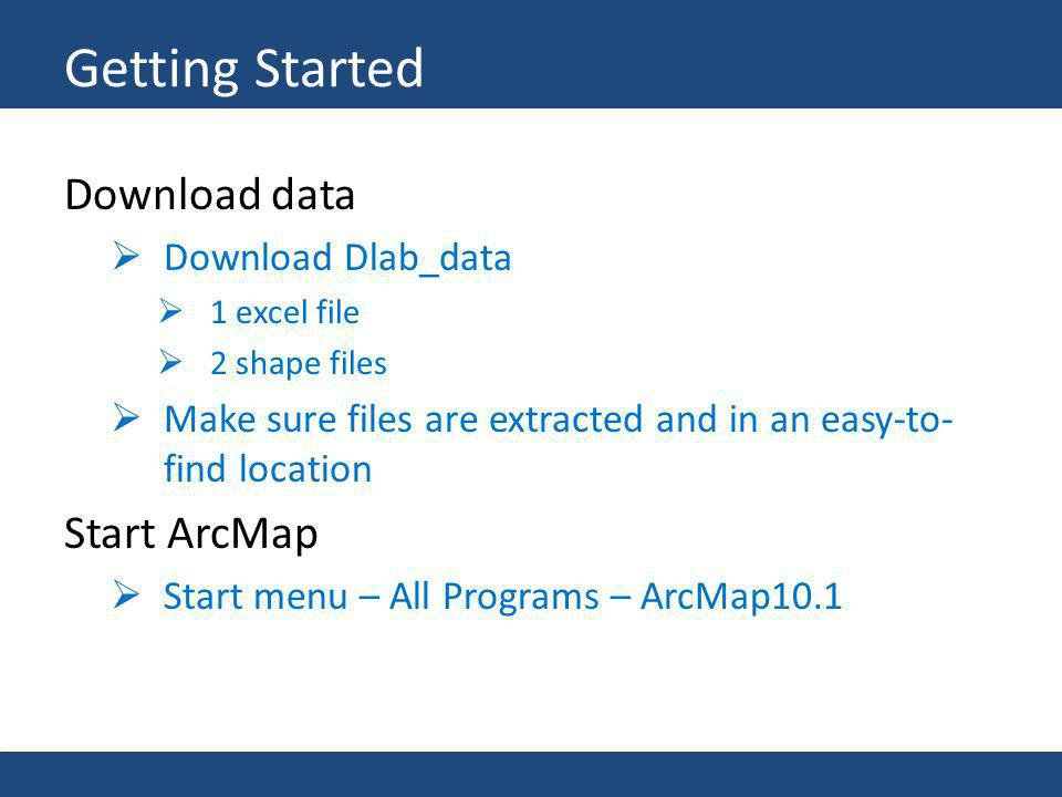 Download data Download Dlab_data 1 excel file 2 shape files Make sure files are extracted and in an easy-to- find location Start ArcMap Start menu – A
