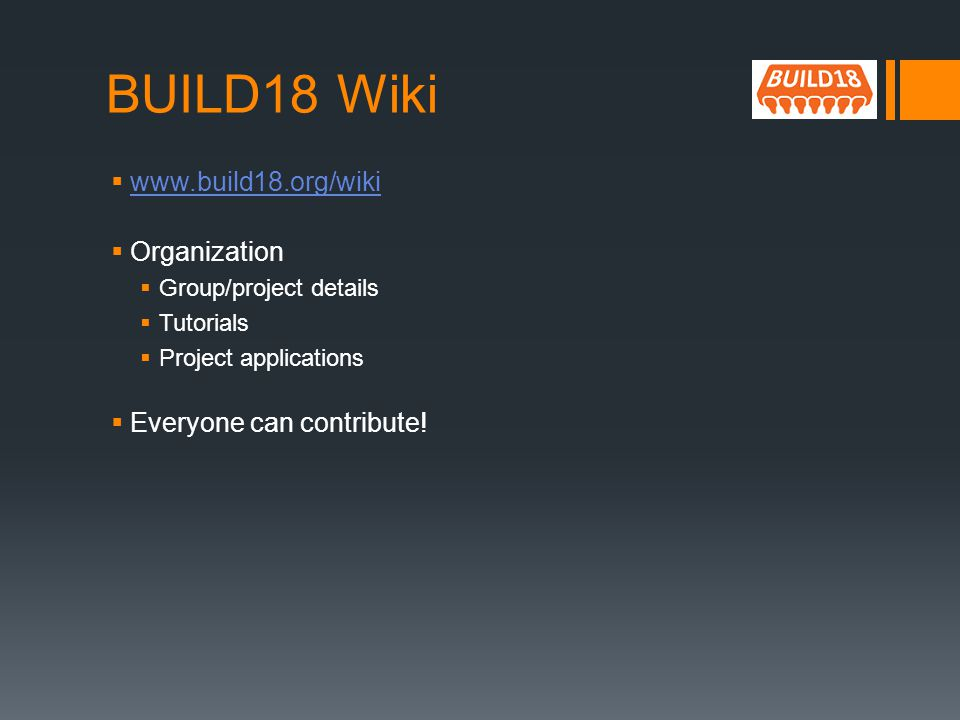 BUILD18 Wiki www.build18.org/wiki Organization Group/project details Tutorials Project applications Everyone can contribute!