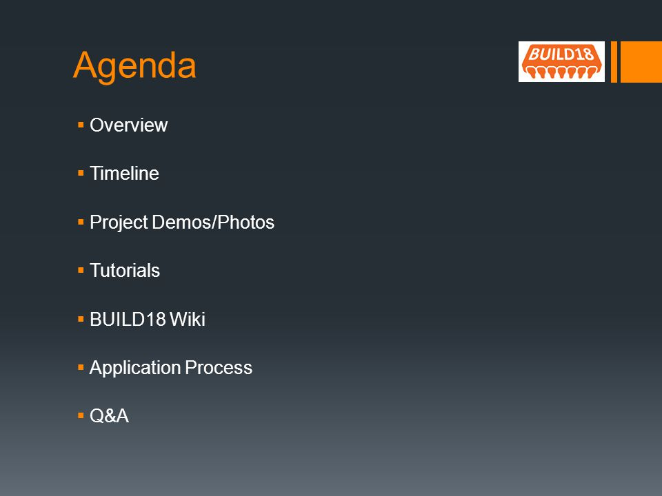 Agenda Overview Timeline Project Demos/Photos Tutorials BUILD18 Wiki Application Process Q&A