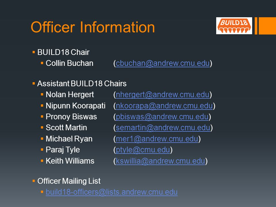Officer Information BUILD18 Chair Collin Buchan (cbuchan@andrew.cmu.edu)cbuchan@andrew.cmu.edu Assistant BUILD18 Chairs Nolan Hergert (nhergert@andrew.cmu.edu)nhergert@andrew.cmu.edu Nipunn Koorapati (nkoorapa@andrew.cmu.edu)nkoorapa@andrew.cmu.edu Pronoy Biswas(pbiswas@andrew.cmu.edu)pbiswas@andrew.cmu.edu Scott Martin(semartin@andrew.cmu.edu)semartin@andrew.cmu.edu Michael Ryan(mer1@andrew.cmu.edu)mer1@andrew.cmu.edu Paraj Tyle(ptyle@cmu.edu)ptyle@cmu.edu Keith Williams(kswillia@andrew.cmu.edu)kswillia@andrew.cmu.edu Officer Mailing List build18-officers@lists.andrew.cmu.edu