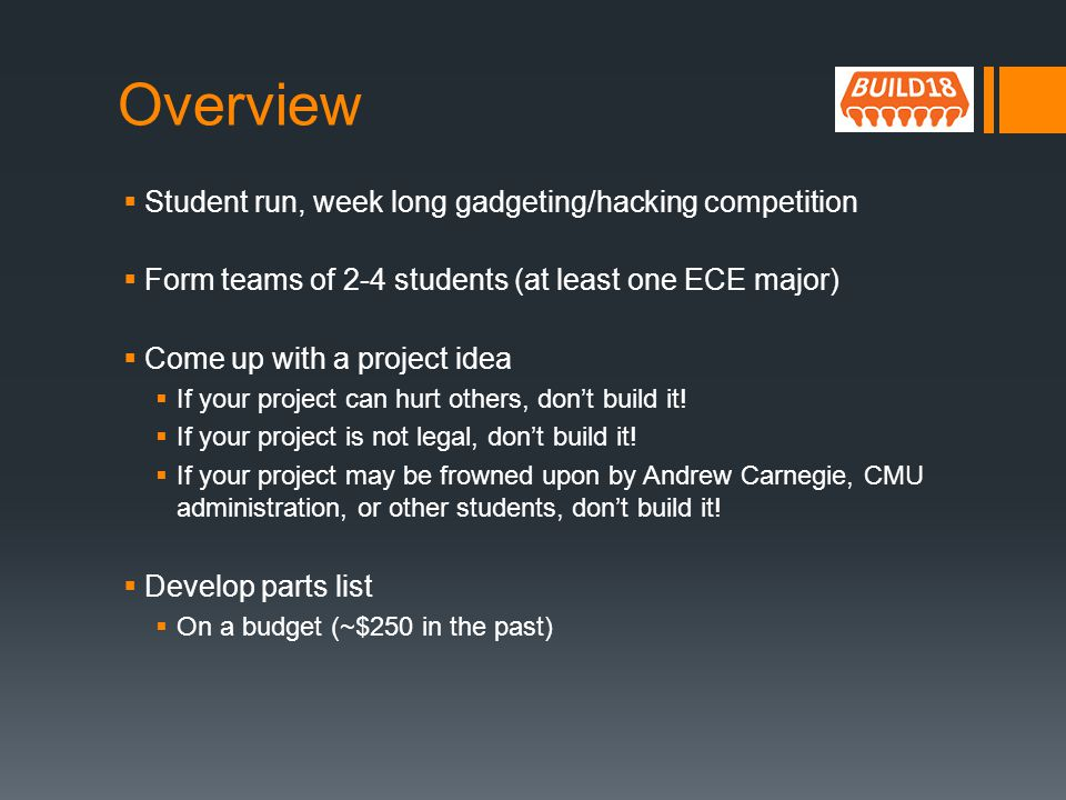 Overview Student run, week long gadgeting/hacking competition Form teams of 2-4 students (at least one ECE major) Come up with a project idea If your project can hurt others, dont build it.