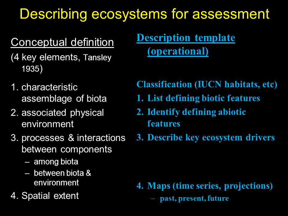 Describing ecosystems for assessment Conceptual definition (4 key elements, Tansley 1935 ) 1.characteristic assemblage of biota 2.associated physical environment 3.processes & interactions between components –among biota –between biota & environment 4.Spatial extent Description template (operational) Classification (IUCN habitats, etc) 1.List defining biotic features 2.Identify defining abiotic features 3.Describe key ecosystem drivers 4.Maps (time series, projections) –past, present, future