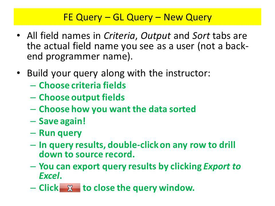 FE Query – GL Query – New Query All field names in Criteria, Output and Sort tabs are the actual field name you see as a user (not a back- end programmer name).