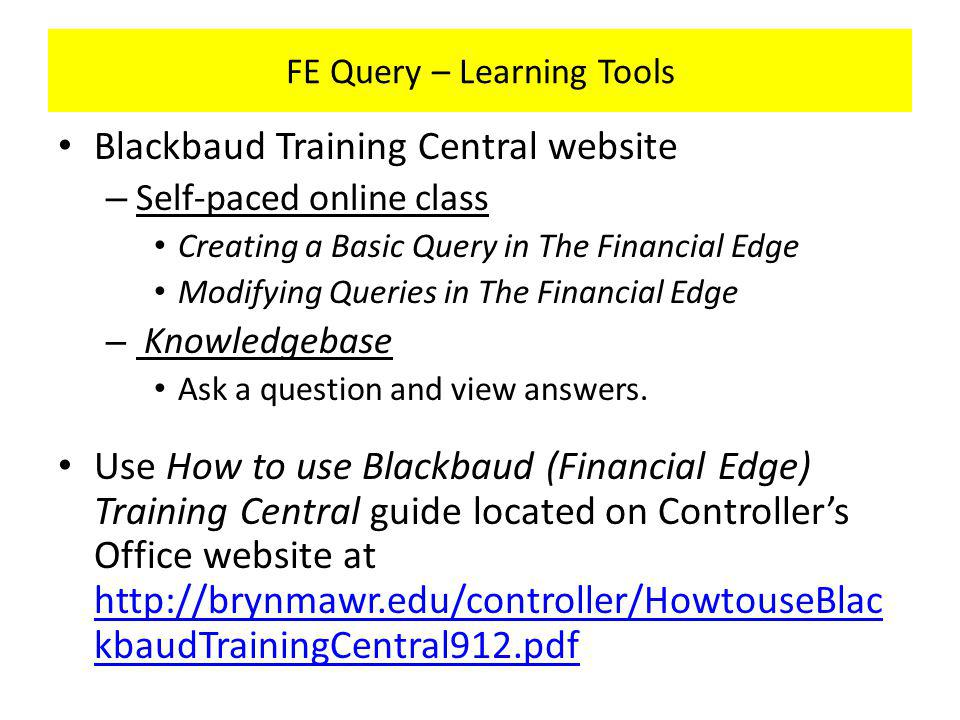 FE Query – Learning Tools Blackbaud Training Central website – Self-paced online class Creating a Basic Query in The Financial Edge Modifying Queries in The Financial Edge – Knowledgebase Ask a question and view answers.