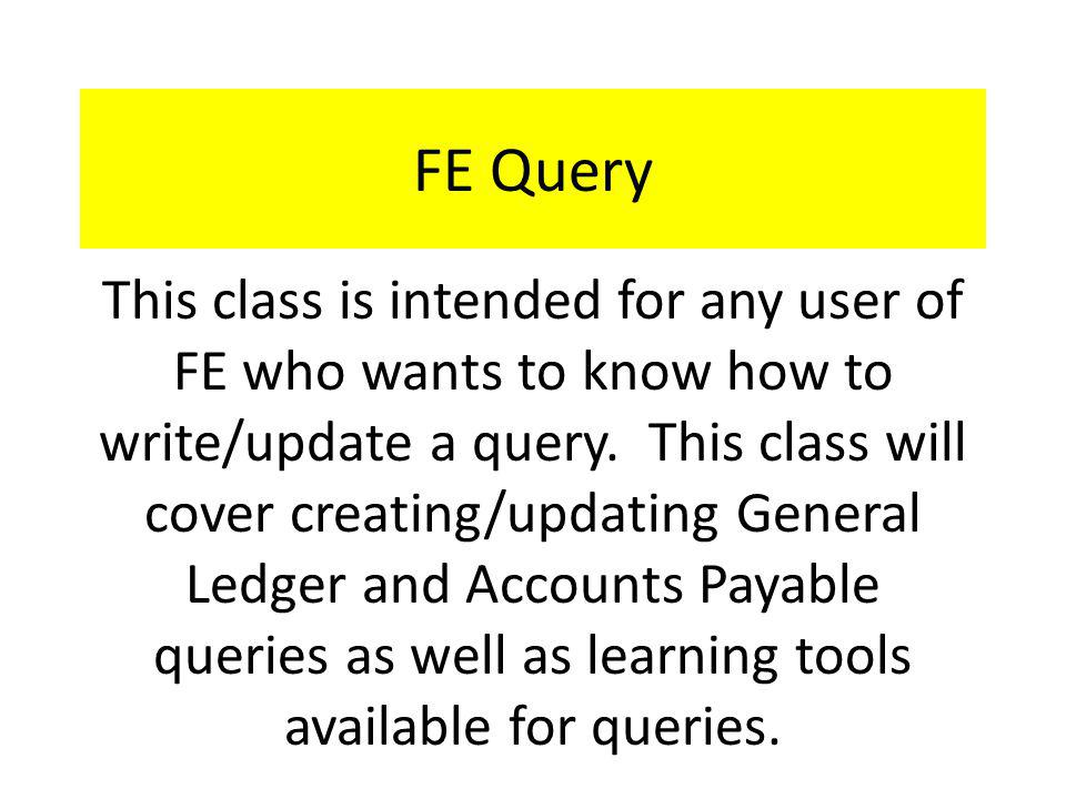 FE Query - Agenda Overview of FE Query General Ledger (GL) Query – Overview – Templates – New query Accounts Payable (AP) Query – Overview – Templates Learning tools on Blackbaud Training Central Available links on Controllers Office web page Questions??