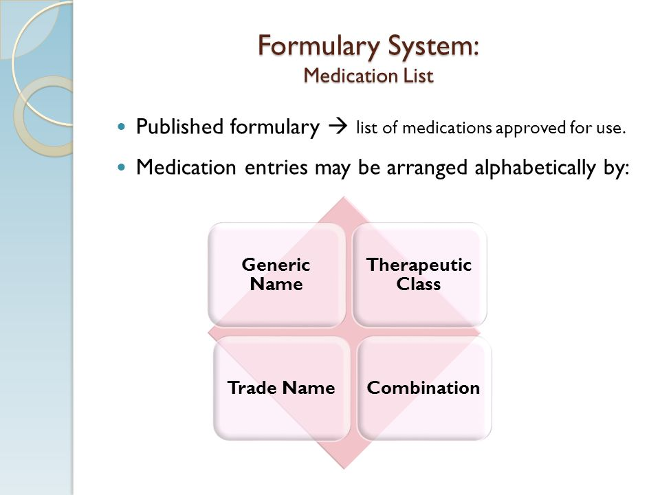 Formulary System: Medication List Published formulary list of medications approved for use. Medication entries may be arranged alphabetically by: Gene