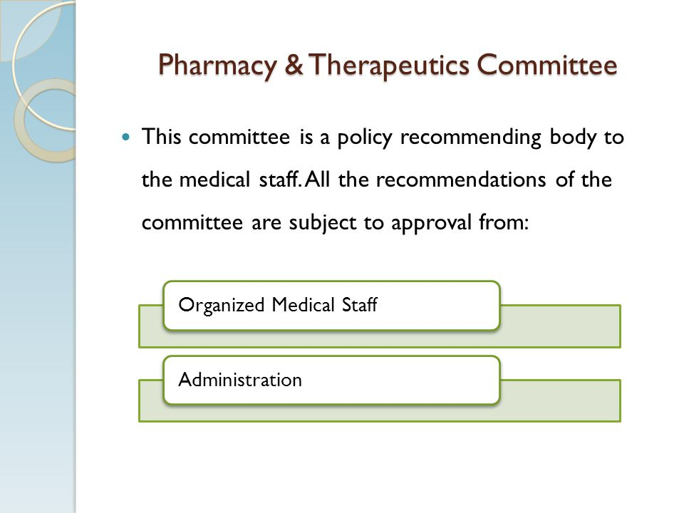 Pharmacy & Therapeutics Committee This committee is a policy recommending body to the medical staff. All the recommendations of the committee are subj