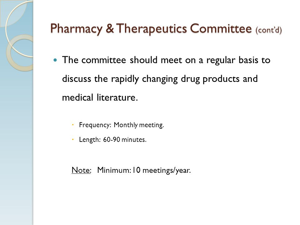 Pharmacy & Therapeutics Committee (contd) The committee should meet on a regular basis to discuss the rapidly changing drug products and medical literature.