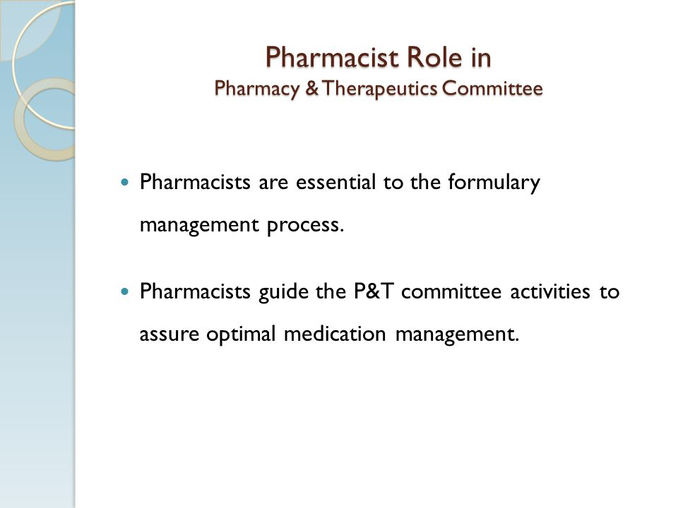 Pharmacist Role in Pharmacy & Therapeutics Committee Pharmacists are essential to the formulary management process. Pharmacists guide the P&T committe