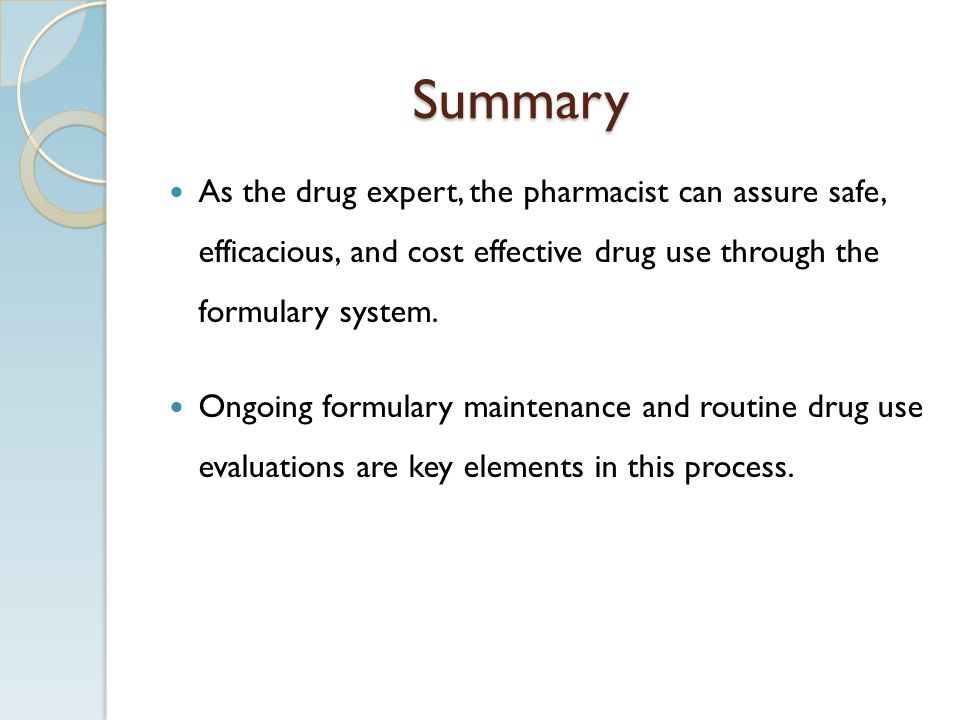 Summary As the drug expert, the pharmacist can assure safe, efficacious, and cost effective drug use through the formulary system. Ongoing formulary m