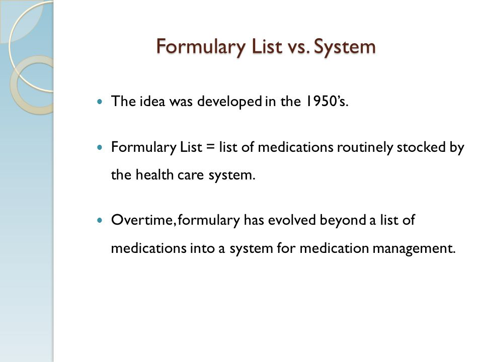 Formulary List vs. System The idea was developed in the 1950s. Formulary List = list of medications routinely stocked by the health care system. Overt