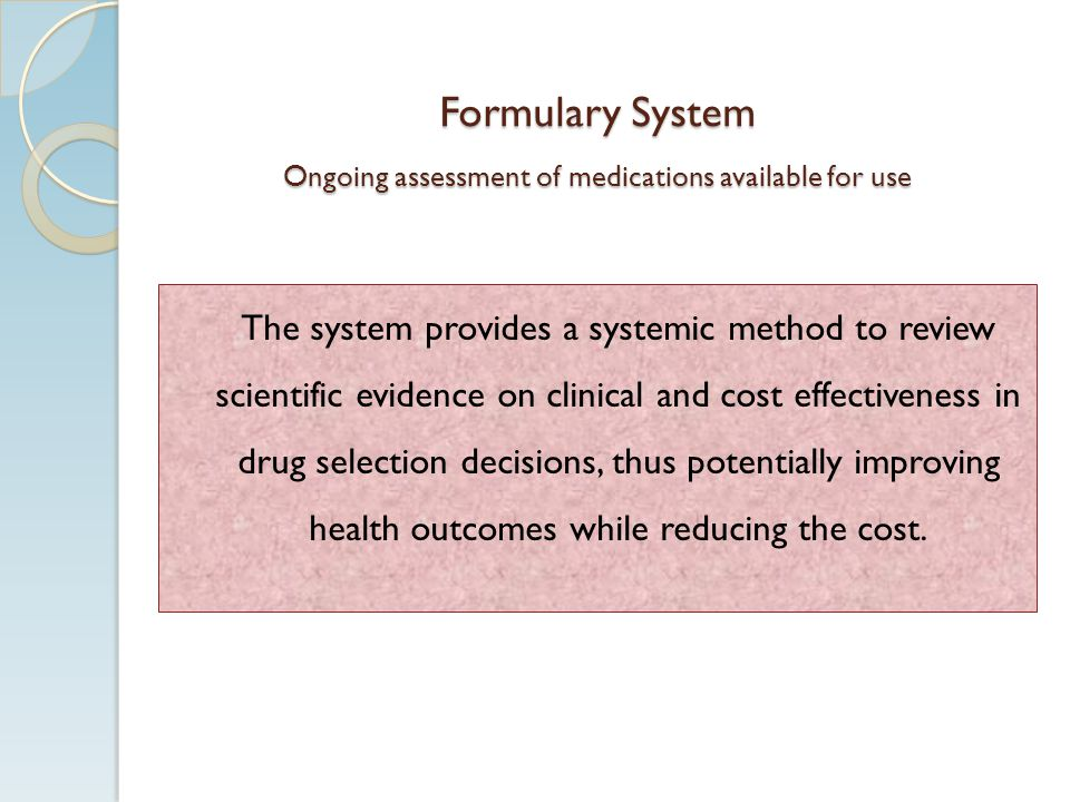 Formulary System Ongoing assessment of medications available for use The system provides a systemic method to review scientific evidence on clinical and cost effectiveness in drug selection decisions, thus potentially improving health outcomes while reducing the cost.
