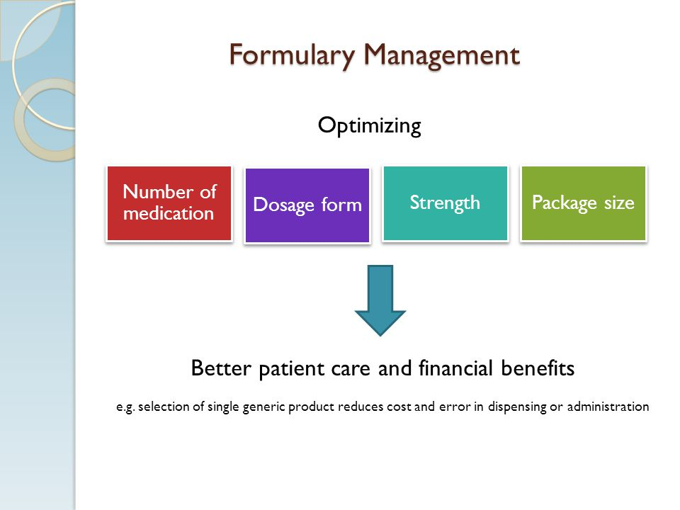 Formulary Management Better patient care and financial benefits e.g. selection of single generic product reduces cost and error in dispensing or admin