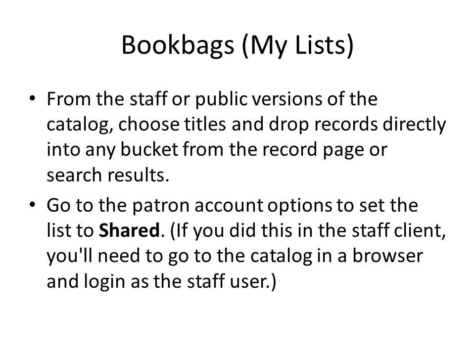 Bookbags (My Lists) From the staff or public versions of the catalog, choose titles and drop records directly into any bucket from the record page or search results.