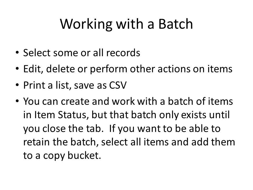 Working with a Batch Select some or all records Edit, delete or perform other actions on items Print a list, save as CSV You can create and work with a batch of items in Item Status, but that batch only exists until you close the tab.