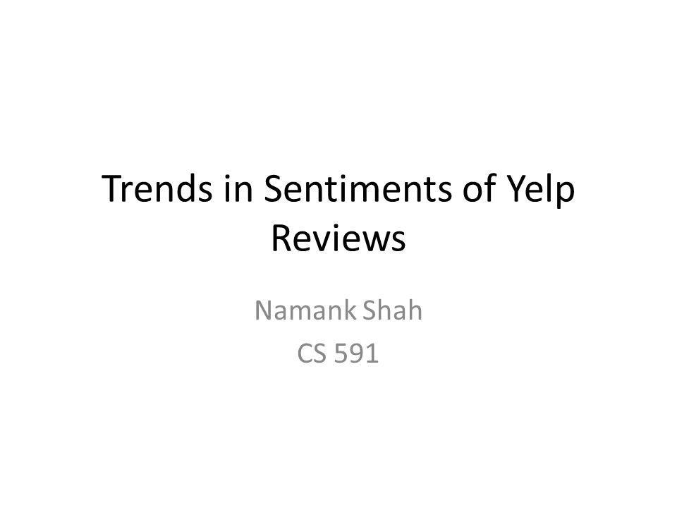 Trends in Sentiments of Yelp Reviews Namank Shah CS 591