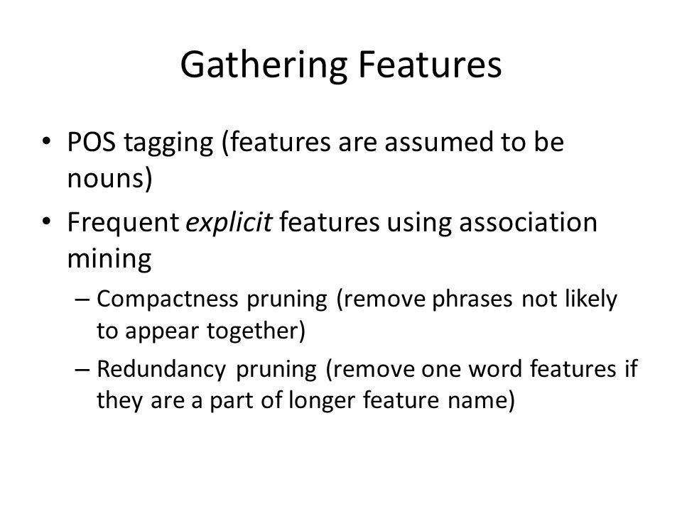 Gathering Features POS tagging (features are assumed to be nouns) Frequent explicit features using association mining – Compactness pruning (remove phrases not likely to appear together) – Redundancy pruning (remove one word features if they are a part of longer feature name)