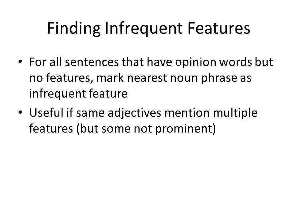 Finding Infrequent Features For all sentences that have opinion words but no features, mark nearest noun phrase as infrequent feature Useful if same adjectives mention multiple features (but some not prominent)