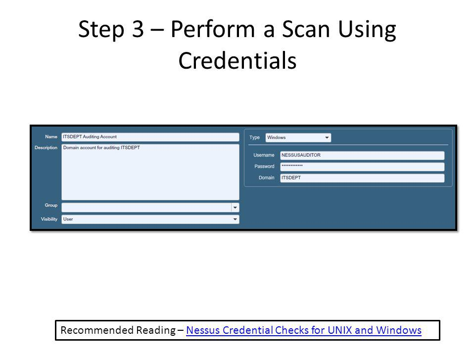 Step 3 – Perform a Scan Using Credentials Recommended Reading – Nessus Credential Checks for UNIX and WindowsNessus Credential Checks for UNIX and Windows
