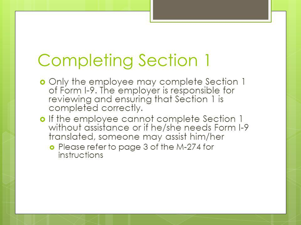 Completing Section 1 Only the employee may complete Section 1 of Form I-9. The employer is responsible for reviewing and ensuring that Section 1 is co