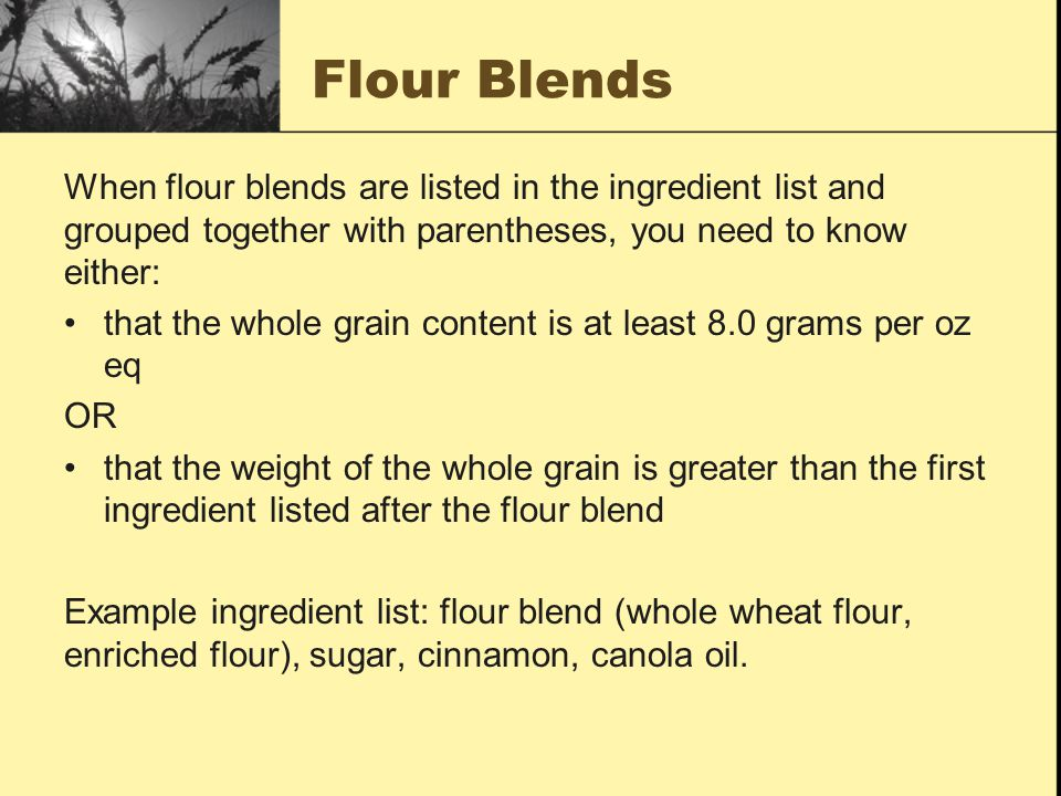 Flour Blends When flour blends are listed in the ingredient list and grouped together with parentheses, you need to know either: that the whole grain content is at least 8.0 grams per oz eq OR that the weight of the whole grain is greater than the first ingredient listed after the flour blend Example ingredient list: flour blend (whole wheat flour, enriched flour), sugar, cinnamon, canola oil.