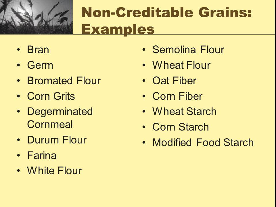 Non-Creditable Grains: Examples Bran Germ Bromated Flour Corn Grits Degerminated Cornmeal Durum Flour Farina White Flour Semolina Flour Wheat Flour Oat Fiber Corn Fiber Wheat Starch Corn Starch Modified Food Starch
