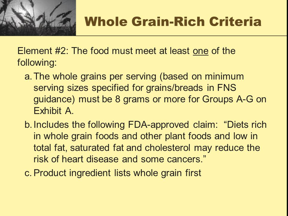Whole Grain-Rich Criteria Element #2: The food must meet at least one of the following: a.The whole grains per serving (based on minimum serving sizes specified for grains/breads in FNS guidance) must be 8 grams or more for Groups A-G on Exhibit A.