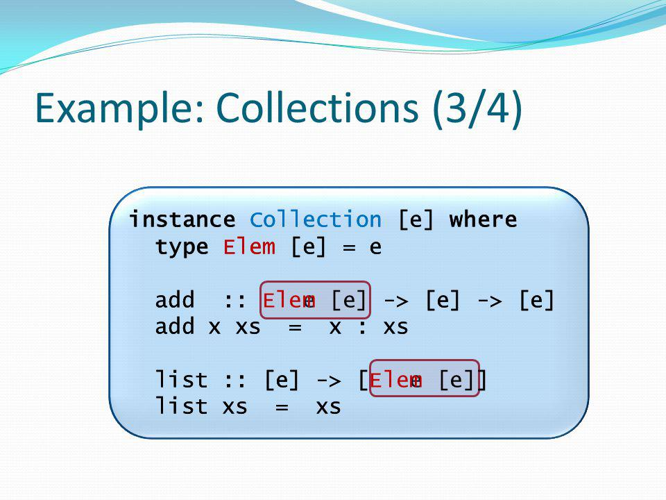 instance Collection [e] where type Elem [e] = e add :: e -> [e] -> [e] add x xs = x : xs list :: [e] -> [ e ] list xs = xs Example: Collections (3/4) instance Collection [e] where type Elem [e] = e add :: Elem [e] -> [e] -> [e] add x xs = x : xs list :: [e] -> [Elem [e]] list xs = xs