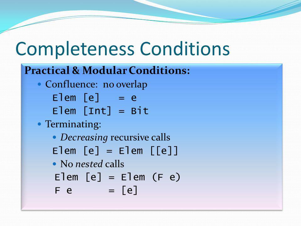 Completeness Conditions Practical & Modular Conditions: Confluence: no overlap Elem [e] = e Elem [Int] = Bit Terminating: Decreasing recursive calls Elem [e] = Elem [[e]] No nested calls Elem [e] = Elem (F e) F e = [e] Practical & Modular Conditions: Confluence: no overlap Elem [e] = e Elem [Int] = Bit Terminating: Decreasing recursive calls Elem [e] = Elem [[e]] No nested calls Elem [e] = Elem (F e) F e = [e]