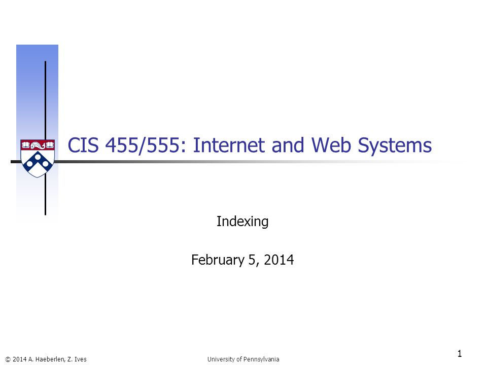 © 2014 A. Haeberlen, Z. Ives CIS 455/555: Internet and Web Systems 1 University of Pennsylvania Indexing February 5, 2014