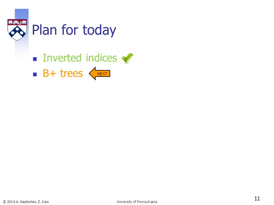 © 2014 A. Haeberlen, Z. Ives Plan for today Inverted indices B+ trees 11 University of Pennsylvania NEXT