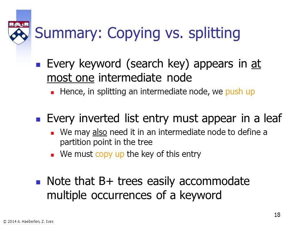 © 2014 A. Haeberlen, Z. Ives 18 Summary: Copying vs. splitting Every keyword (search key) appears in at most one intermediate node Hence, in splitting